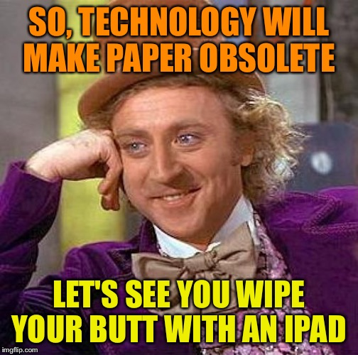 Yeah, they probably don't have an app for when you crap | SO, TECHNOLOGY WILL MAKE PAPER OBSOLETE LET'S SEE YOU WIPE YOUR BUTT WITH AN IPAD | image tagged in memes,creepy condescending wonka | made w/ Imgflip meme maker