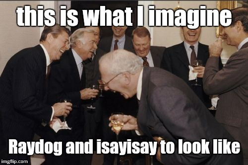 Laughing Men In Suits Meme | this is what I imagine Raydog and isayisay to look like | image tagged in memes,laughing men in suits | made w/ Imgflip meme maker