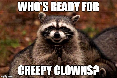 Evil Plotting Raccoon Meme | WHO'S READY FOR CREEPY CLOWNS? | image tagged in memes,evil plotting raccoon | made w/ Imgflip meme maker
