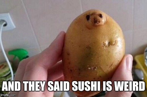 Don't look at me like that, potato. | AND THEY SAID SUSHI IS WEIRD | image tagged in memes,funny,potato | made w/ Imgflip meme maker