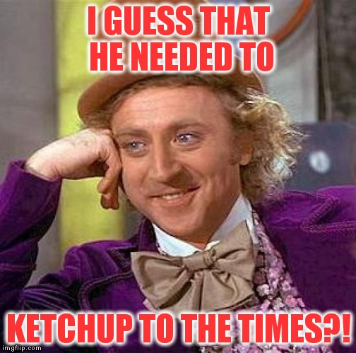 Creepy Condescending Wonka Meme | I GUESS THAT HE NEEDED TO KETCHUP TO THE TIMES?! | image tagged in memes,creepy condescending wonka | made w/ Imgflip meme maker