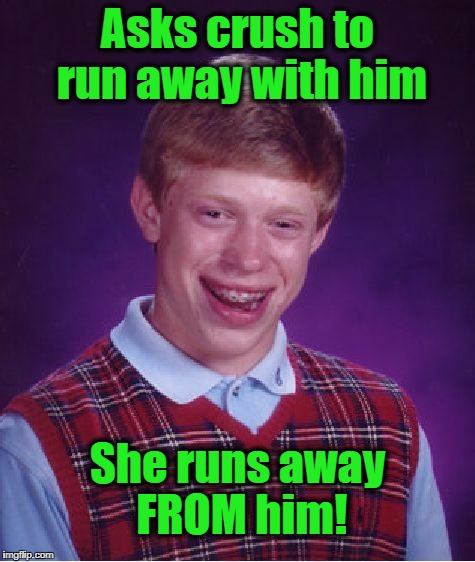 Bad Luck Brian Meme | Asks crush to run away with him She runs away FROM him! | image tagged in memes,bad luck brian | made w/ Imgflip meme maker