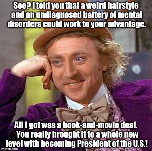 Willy Wonka offered career advice to Donald Trump. | See? I told you that a weird hairstyle and an undiagnosed battery of mental disorders could work to your advantage. All I got was a book-and | image tagged in memes,creepy condescending wonka | made w/ Imgflip meme maker