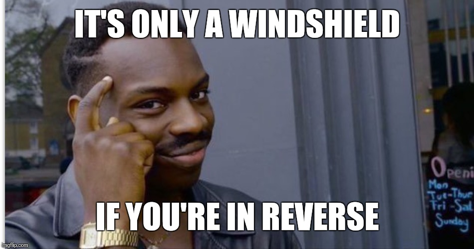 IT'S ONLY A WINDSHIELD IF YOU'RE IN REVERSE | made w/ Imgflip meme maker