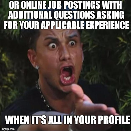 OR ONLINE JOB POSTINGS WITH ADDITIONAL QUESTIONS ASKING FOR YOUR APPLICABLE EXPERIENCE WHEN IT'S ALL IN YOUR PROFILE | made w/ Imgflip meme maker
