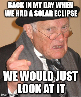 Back in my day - solar eclipse | BACK IN MY DAY WHEN WE HAD A SOLAR ECLIPSE WE WOULD JUST LOOK AT IT | image tagged in memes,back in my day,funny | made w/ Imgflip meme maker