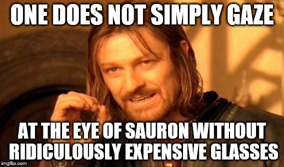 One Does Not Simply Meme | ONE DOES NOT SIMPLY GAZE AT THE EYE OF SAURON WITHOUT RIDICULOUSLY EXPENSIVE GLASSES | image tagged in memes,one does not simply | made w/ Imgflip meme maker