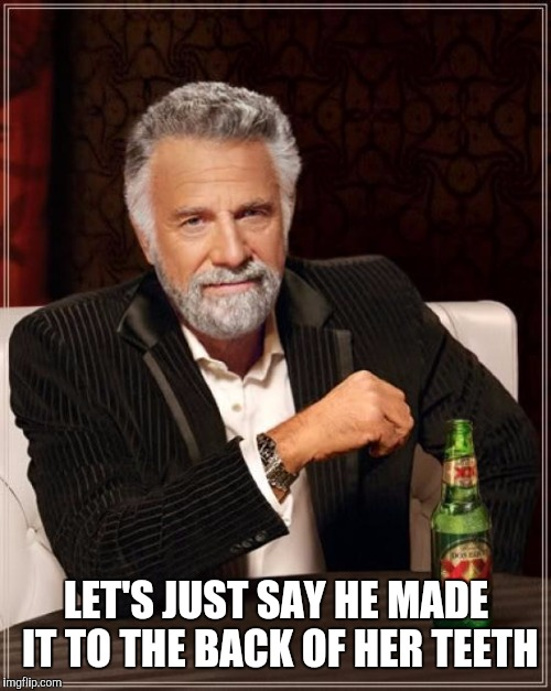 The Most Interesting Man In The World Meme | LET'S JUST SAY HE MADE IT TO THE BACK OF HER TEETH | image tagged in memes,the most interesting man in the world | made w/ Imgflip meme maker