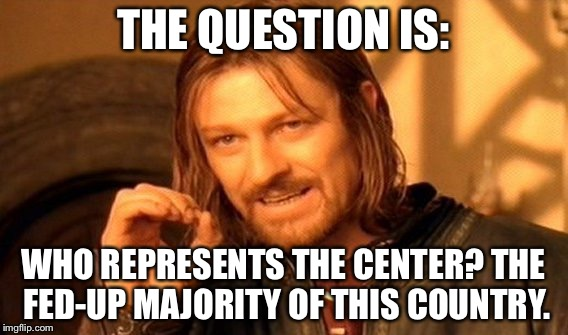 One Does Not Simply Meme | THE QUESTION IS: WHO REPRESENTS THE CENTER? THE FED-UP MAJORITY OF THIS COUNTRY. | image tagged in memes,one does not simply | made w/ Imgflip meme maker