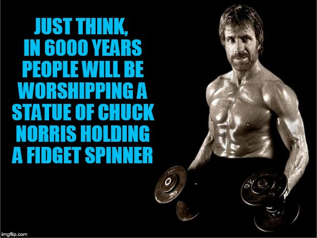 Chuck Norris Lifting | JUST THINK, IN 6000 YEARS PEOPLE WILL BE WORSHIPPING A STATUE OF CHUCK NORRIS HOLDING A FIDGET SPINNER | image tagged in chuck norris lifting,false gods | made w/ Imgflip meme maker