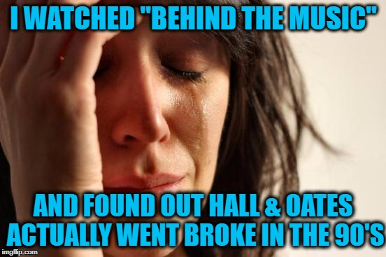 "After all those number one and top ten recordings they did!! | I WATCHED ""BEHIND THE MUSIC"" AND FOUND OUT HALL & OATES ACTUALLY WENT BROKE IN THE 90'S 