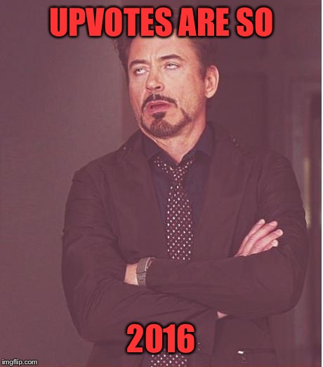 Face You Make Robert Downey Jr Meme | UPVOTES ARE SO 2016 | image tagged in memes,face you make robert downey jr | made w/ Imgflip meme maker