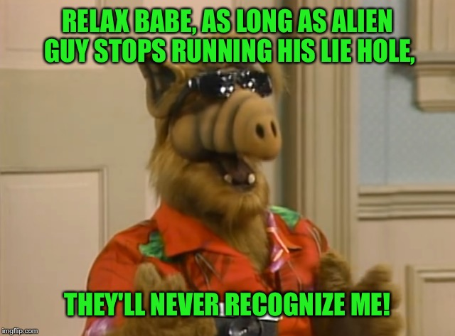 RELAX BABE, AS LONG AS ALIEN GUY STOPS RUNNING HIS LIE HOLE, THEY'LL NEVER RECOGNIZE ME! | made w/ Imgflip meme maker