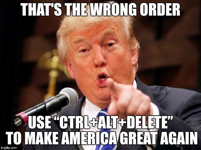 "Trump You! | THAT'S THE WRONG ORDER USE ""CTRL+ALT+DELETE"" TO MAKE AMERICA GREAT AGAIN 