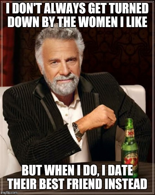 The Most Interesting Man In The World Meme | I DON'T ALWAYS GET TURNED DOWN BY THE WOMEN I LIKE BUT WHEN I DO, I DATE THEIR BEST FRIEND INSTEAD | image tagged in memes,the most interesting man in the world | made w/ Imgflip meme maker