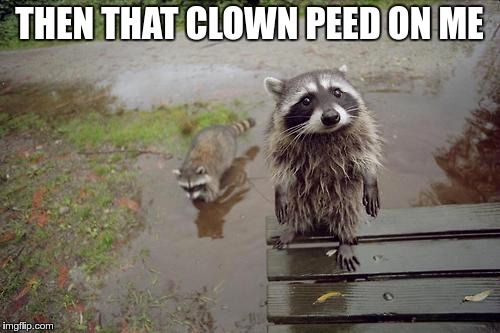THEN THAT CLOWN PEED ON ME | made w/ Imgflip meme maker