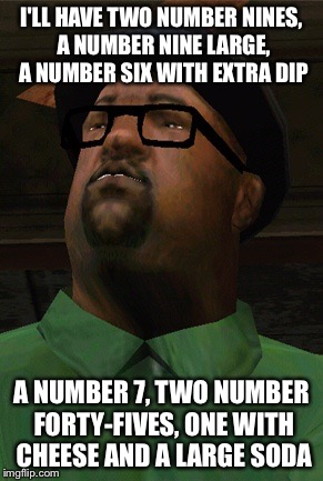 I'LL HAVE TWO NUMBER NINES, A NUMBER NINE LARGE, A NUMBER SIX WITH EXTRA DIP A NUMBER 7, TWO NUMBER FORTY-FIVES, ONE WITH CHEESE AND A LARGE | image tagged in big smoke | made w/ Imgflip meme maker