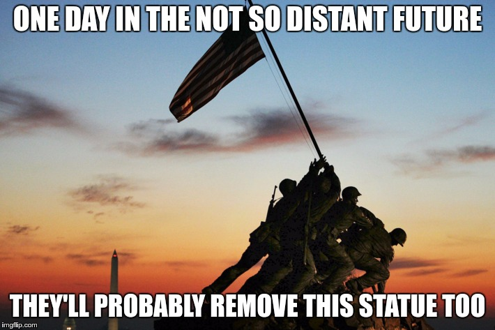 Don't Touch Our Statues | ONE DAY IN THE NOT SO DISTANT FUTURE THEY'LL PROBABLY REMOVE THIS STATUE TOO | image tagged in memes,funny,statues | made w/ Imgflip meme maker
