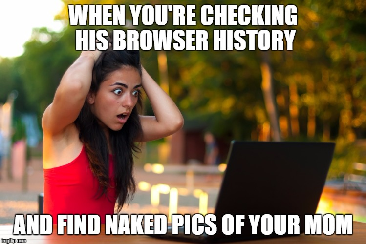 Shocked Laptop Girl | WHEN YOU'RE CHECKING HIS BROWSER HISTORY AND FIND NAKED PICS OF YOUR MOM | image tagged in shocked laptop girl | made w/ Imgflip meme maker