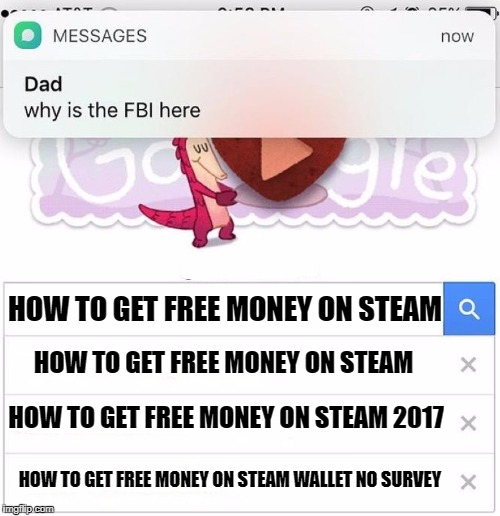 HOW TO GET FREE MONEY ON STEAM HOW TO GET FREE MONEY ON STEAM HOW TO GET FREE MONEY ON STEAM 2017 HOW TO GET FREE MONEY ON STEAM WALLET NO S | image tagged in why is the fbi here | made w/ Imgflip meme maker
