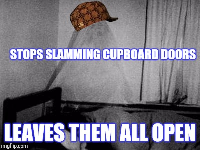 Scumbag ghost | STOPS SLAMMING CUPBOARD DOORS LEAVES THEM ALL OPEN | image tagged in ghost,scumbag | made w/ Imgflip meme maker