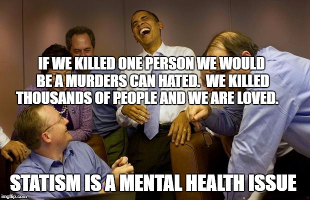 And then I said Obama | IF WE KILLED ONE PERSON WE WOULD BE A MURDERS CAN HATED.  WE KILLED THOUSANDS OF PEOPLE AND WE ARE LOVED. STATISM IS A MENTAL HEALTH ISSUE | image tagged in memes,and then i said obama | made w/ Imgflip meme maker