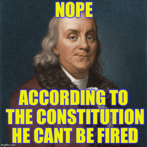Ben Franklin | NOPE ACCORDING TO THE CONSTITUTION HE CANT BE FIRED | image tagged in ben franklin | made w/ Imgflip meme maker