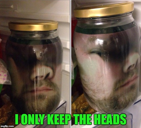 I ONLY KEEP THE HEADS | made w/ Imgflip meme maker