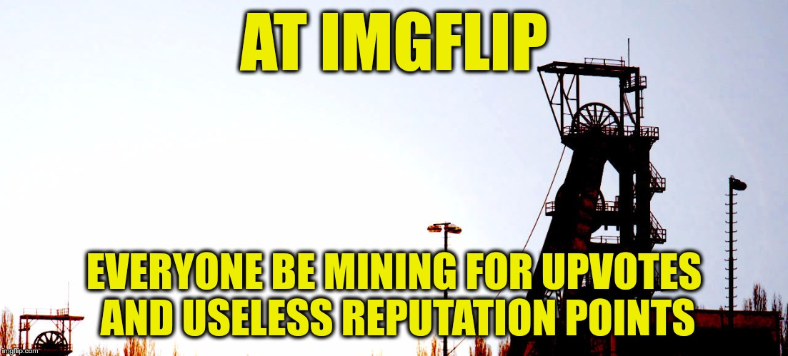 LET'S FACE IT | AT IMGFLIP EVERYONE BE MINING FOR UPVOTES AND USELESS REPUTATION POINTS | image tagged in memes,funny,mining,upvotes,reputation | made w/ Imgflip meme maker