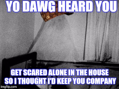 Scumbag ghost | YO DAWG HEARD YOU GET SCARED ALONE IN THE HOUSE SO I THOUGHT I'D KEEP YOU COMPANY | image tagged in ghost,scumbag,memes | made w/ Imgflip meme maker