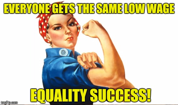 EVERYONE GETS THE SAME LOW WAGE EQUALITY SUCCESS! | made w/ Imgflip meme maker