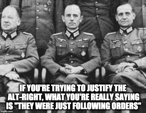 "IF YOU'RE TRYING TO JUSTIFY THE ALT-RIGHT, WHAT YOU'RE REALLY SAYING IS ""THEY WERE JUST FOLLOWING ORDERS"" 