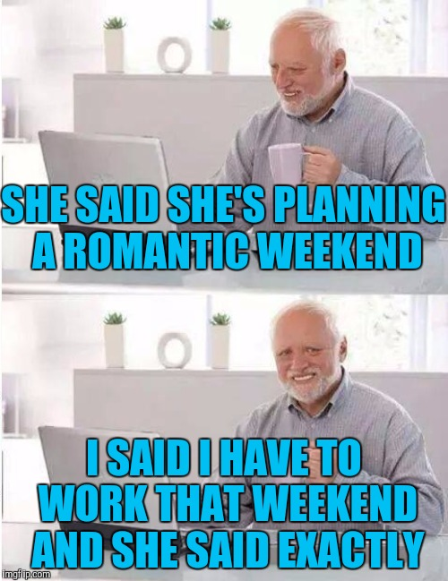 SHE SAID SHE'S PLANNING A ROMANTIC WEEKEND I SAID I HAVE TO WORK THAT WEEKEND AND SHE SAID EXACTLY | made w/ Imgflip meme maker
