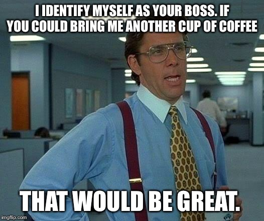 That Would Be Great Meme | I IDENTIFY MYSELF AS YOUR BOSS. IF YOU COULD BRING ME ANOTHER CUP OF COFFEE THAT WOULD BE GREAT. | image tagged in memes,that would be great | made w/ Imgflip meme maker