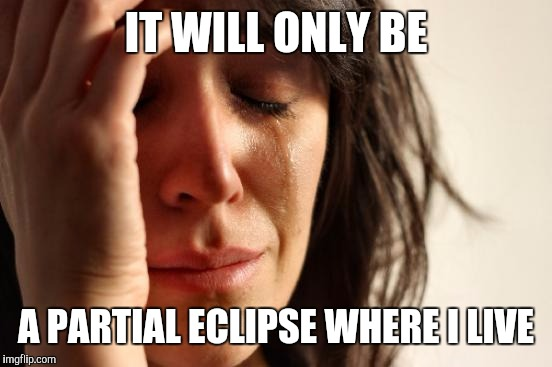 First World Problems Meme | IT WILL ONLY BE A PARTIAL ECLIPSE WHERE I LIVE | image tagged in memes,first world problems | made w/ Imgflip meme maker