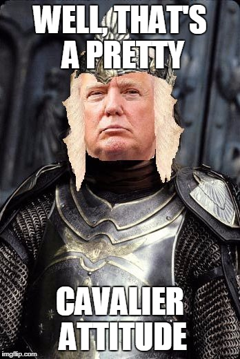 The King Trump | WELL, THAT'S A PRETTY CAVALIER ATTITUDE | image tagged in the king trump | made w/ Imgflip meme maker