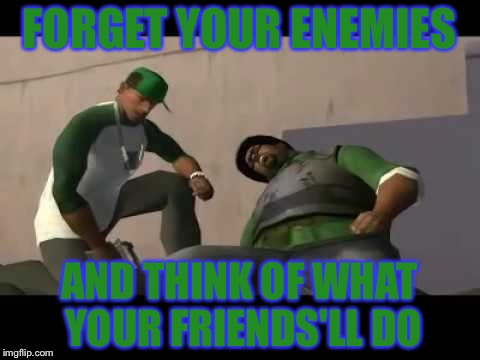 FORGET YOUR ENEMIES AND THINK OF WHAT YOUR FRIENDS'LL DO | image tagged in memes,big smoke,gta san andreas,cj,50 cent,so true | made w/ Imgflip meme maker