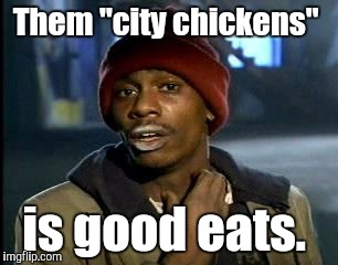 "Y'all Got Any More Of That Meme | Them ""city chickens"" is good eats. 
