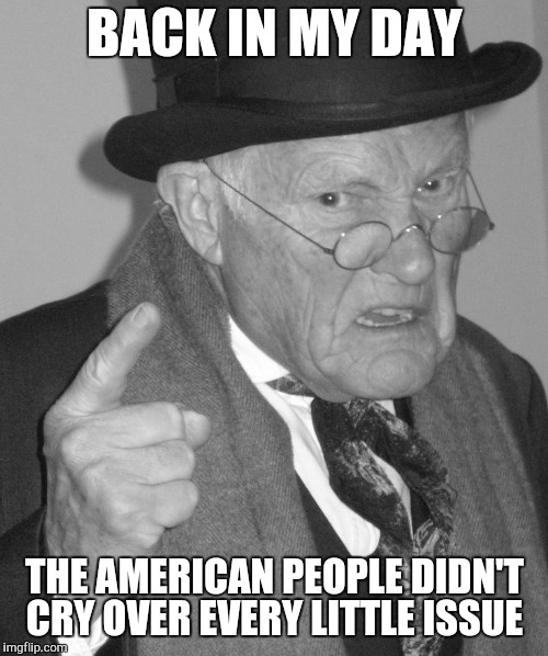 Back in my day | BACK IN MY DAY THE AMERICAN PEOPLE DIDN'T CRY OVER EVERY LITTLE ISSUE | image tagged in back in my day | made w/ Imgflip meme maker