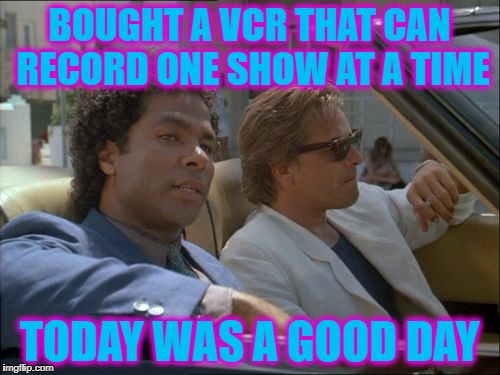 BOUGHT A VCR THAT CAN RECORD ONE SHOW AT A TIME TODAY WAS A GOOD DAY | made w/ Imgflip meme maker