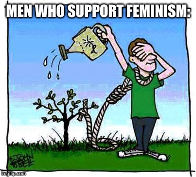 MEN WHO SUPPORT FEMINISM: | image tagged in male feminist | made w/ Imgflip meme maker