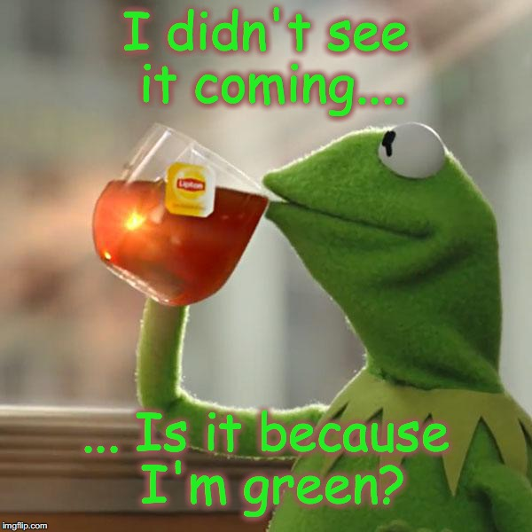 But Thats None Of My Business Meme | I didn't see it coming.... ... Is it because I'm green? | image tagged in memes,but thats none of my business,kermit the frog | made w/ Imgflip meme maker