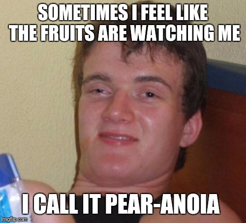 10 Guy Meme | SOMETIMES I FEEL LIKE THE FRUITS ARE WATCHING ME I CALL IT PEAR-ANOIA | image tagged in memes,10 guy | made w/ Imgflip meme maker