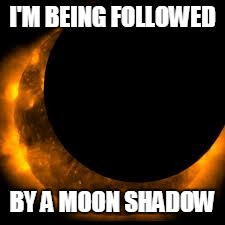 Moon shadow | I'M BEING FOLLOWED BY A MOON SHADOW | image tagged in eclipse | made w/ Imgflip meme maker