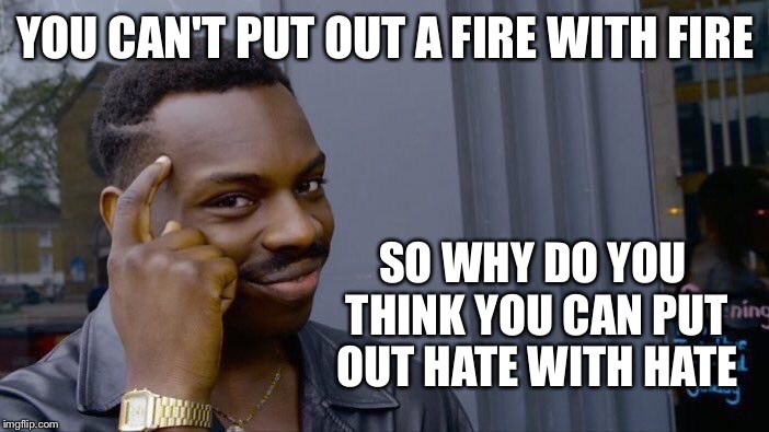 Roll Safe Think About It Meme | YOU CAN'T PUT OUT A FIRE WITH FIRE SO WHY DO YOU THINK YOU CAN PUT OUT HATE WITH HATE | image tagged in roll safe think about it | made w/ Imgflip meme maker