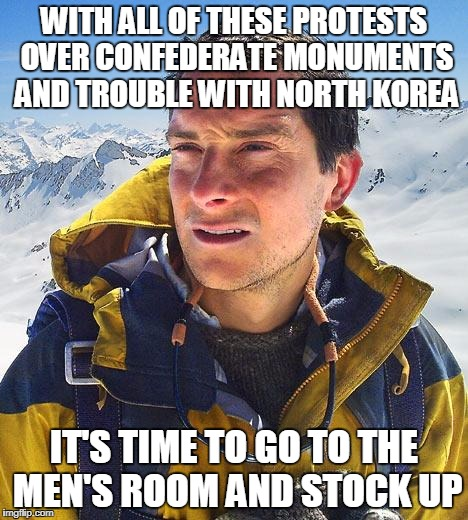 Bear Grylls Meme | WITH ALL OF THESE PROTESTS OVER CONFEDERATE MONUMENTS AND TROUBLE WITH NORTH KOREA IT'S TIME TO GO TO THE MEN'S ROOM AND STOCK UP | image tagged in memes,bear grylls | made w/ Imgflip meme maker