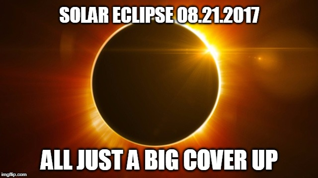 It's true ya know... | SOLAR ECLIPSE 08.21.2017 ALL JUST A BIG COVER UP | image tagged in solar eclipse,eclipse | made w/ Imgflip meme maker