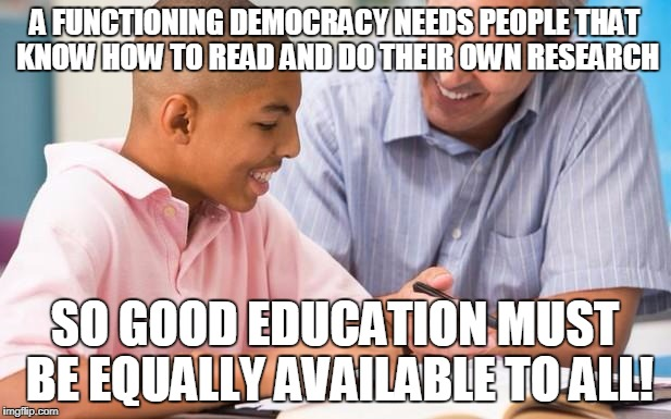 A FUNCTIONING DEMOCRACY NEEDS PEOPLE THAT KNOW HOW TO READ AND DO THEIR OWN RESEARCH SO GOOD EDUCATION MUST BE EQUALLY AVAILABLE TO ALL! | image tagged in counseling education | made w/ Imgflip meme maker