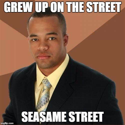 Early education is key to success | GREW UP ON THE STREET SEASAME STREET | image tagged in memes,successful black man | made w/ Imgflip meme maker