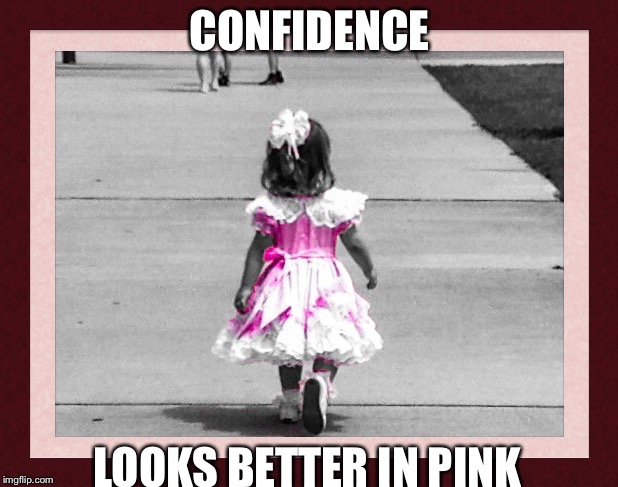 CONFIDENCE LOOKS BETTER IN PINK | image tagged in confidence,little girl,pink | made w/ Imgflip meme maker